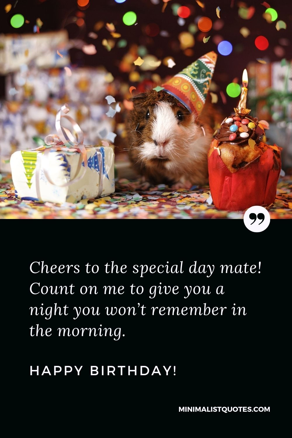 Funny birthday wish for best friend: Cheers to the special day mate! Count on me to give you a night you won't remember in the morning. Happy Birthday!
