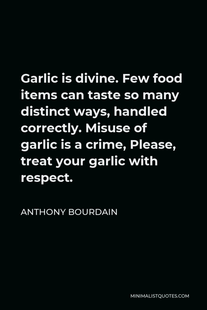 Anthony Bourdain Quote - Garlic is divine. Few food items can taste so many distinct ways, handled correctly. Misuse of garlic is a crime, Please, treat your garlic with respect.