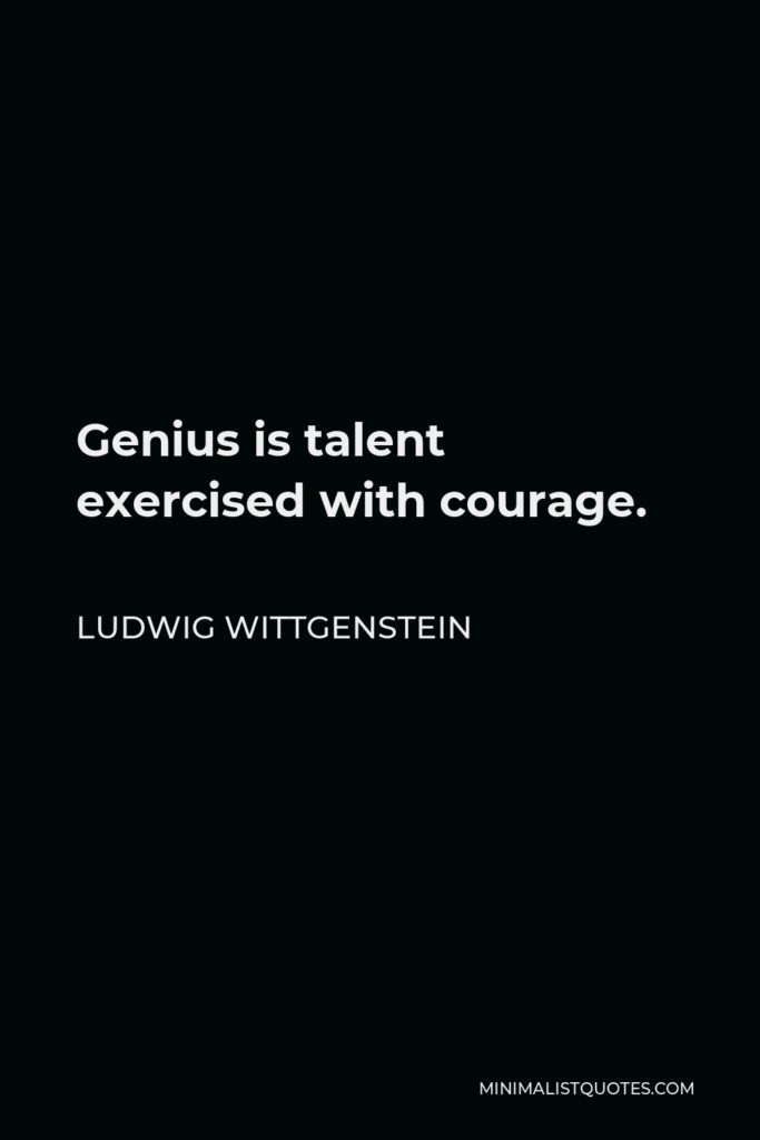 Ludwig Wittgenstein Quote - Genius is talent exercised with courage.