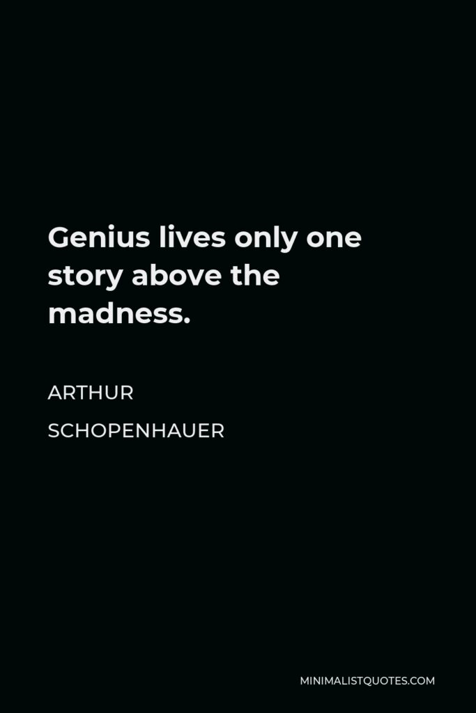 Arthur Schopenhauer Quote - Genius lives only one story above the madness.