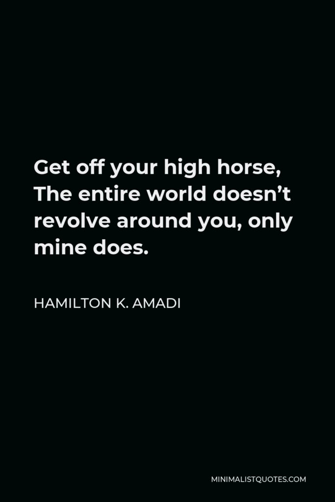 Hamilton K. Amadi Quote - Get off your high horse, The entire world doesn't revolve around you, only mine does.