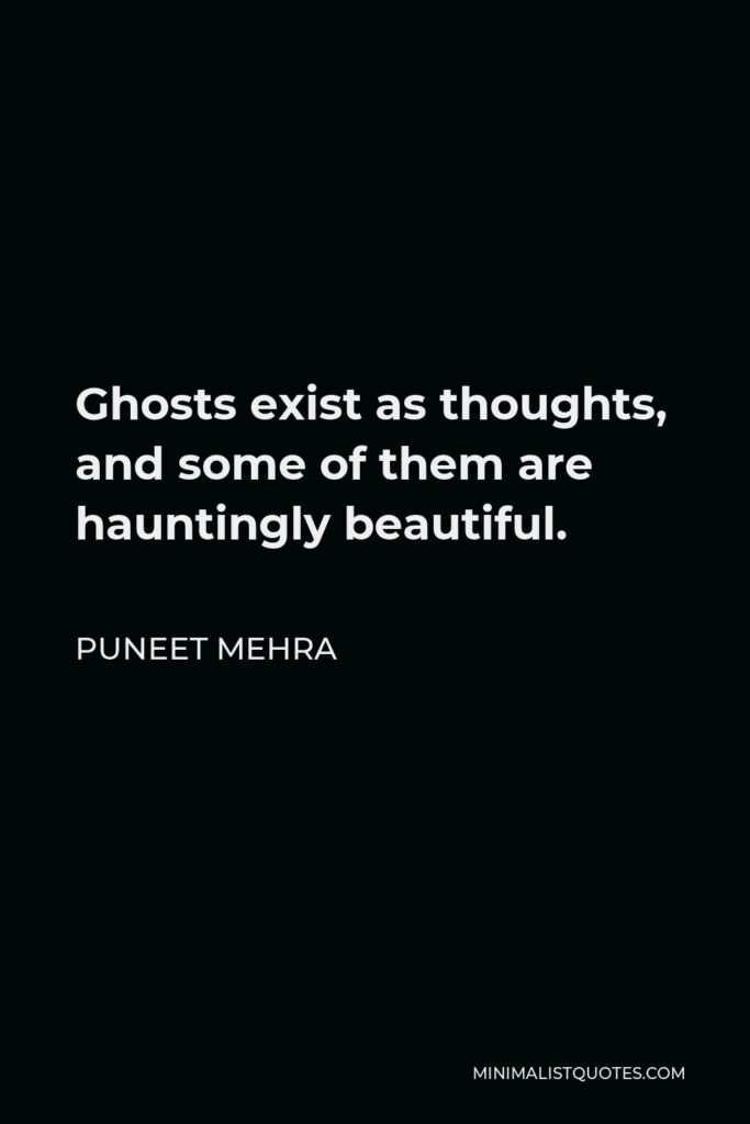 Puneet Mehra Quote - Ghosts exist as thoughts, and some of them are hauntingly beautiful.