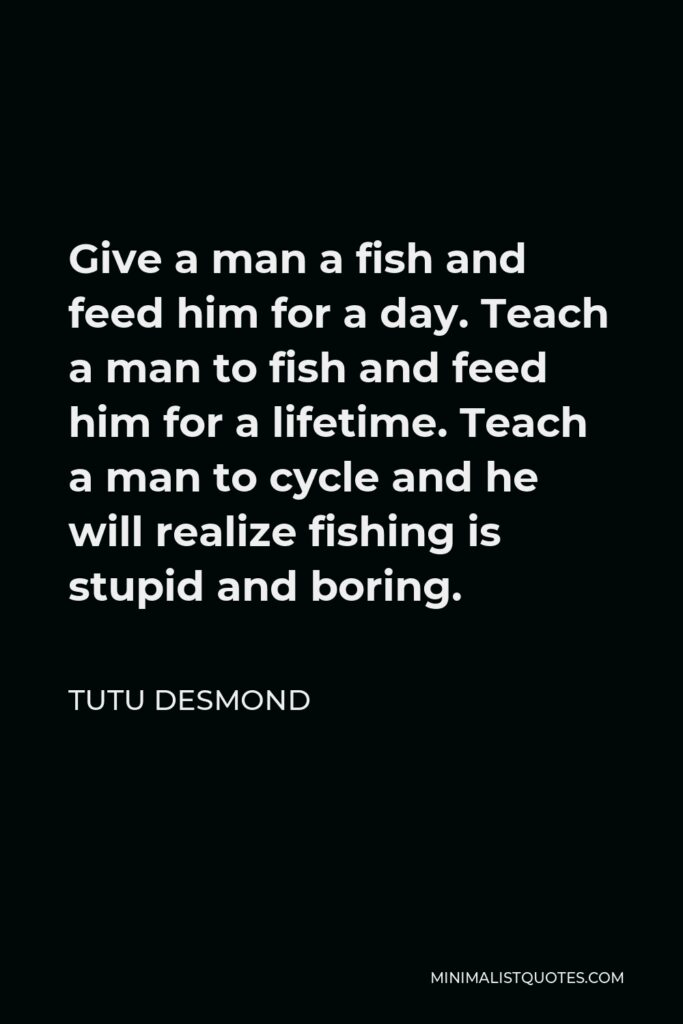 Tutu Desmond Quote - Give a man a fish and feed him for a day. Teach a man to fish and feed him for a lifetime. Teach a man to cycle and he will realize fishing is stupid and boring.