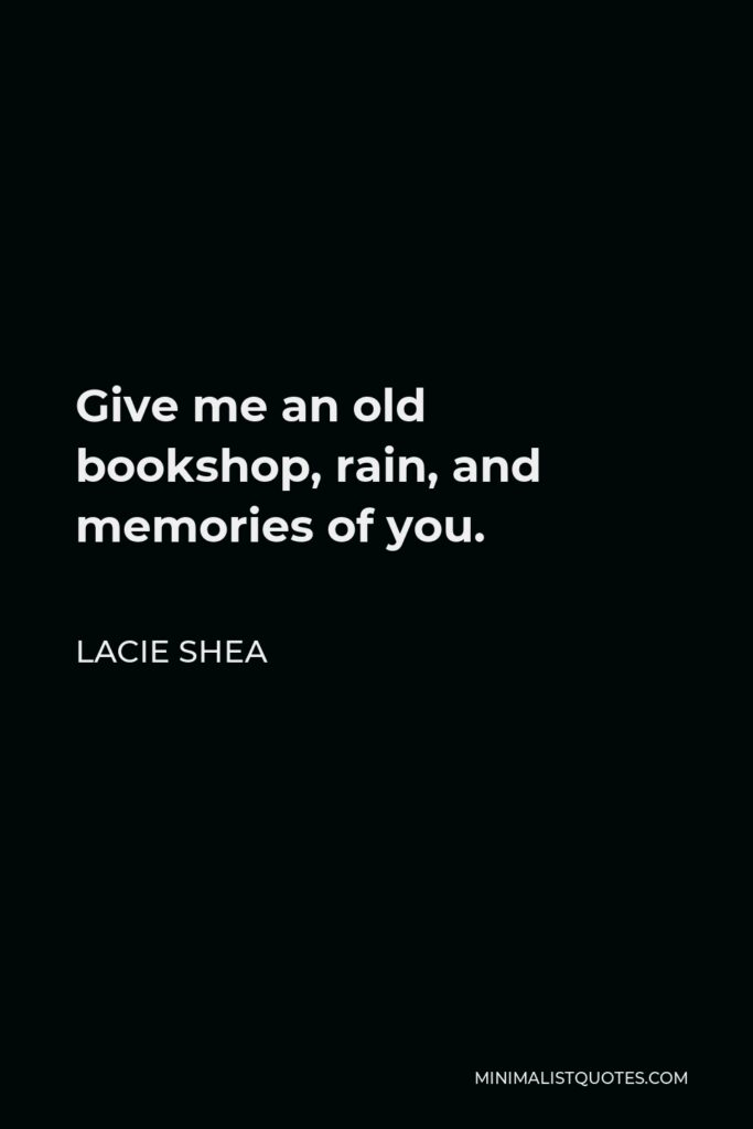 Lacie Shea Quote - Give me an old bookshop, rain, and memories of you.