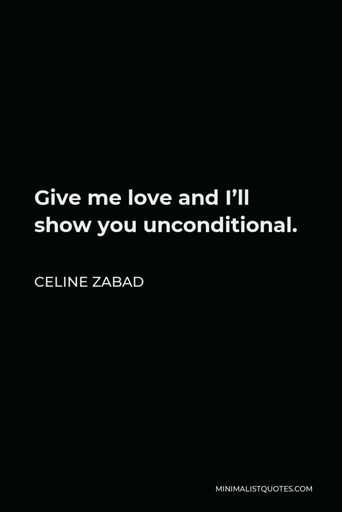 Celine Zabad Quote - Give me love and I'll show you unconditional.