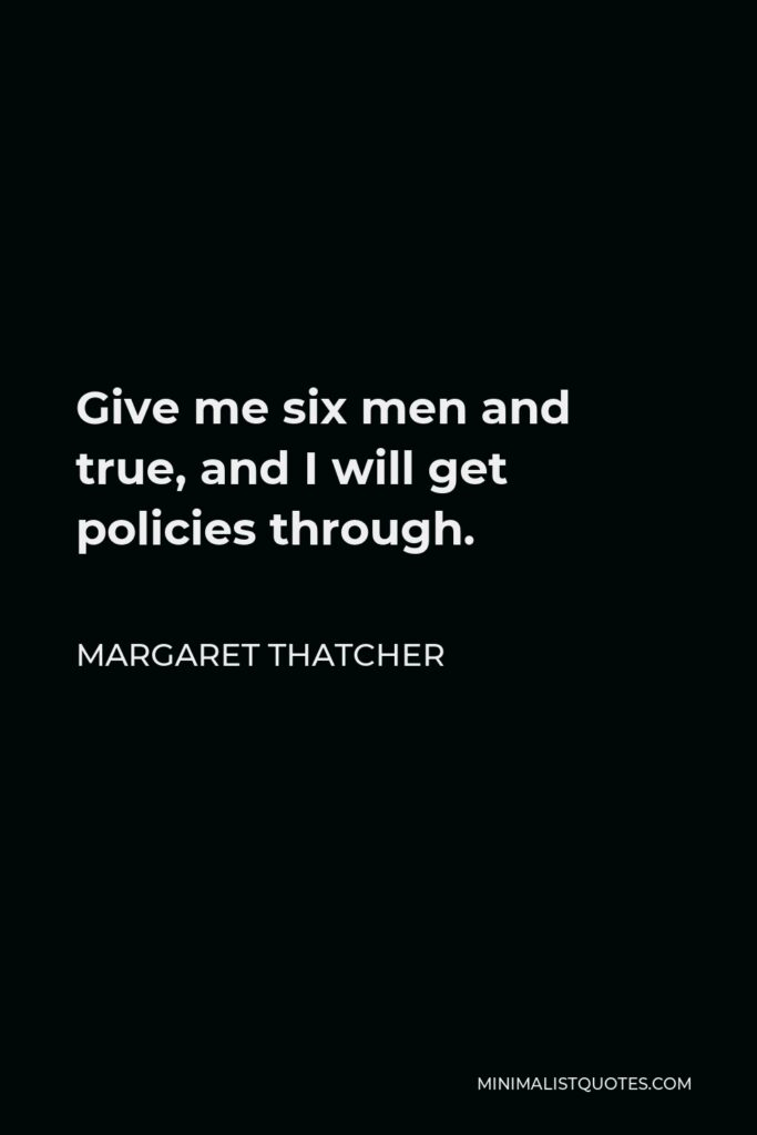 Margaret Thatcher Quote - Give me six men and true, and I will get policies through.