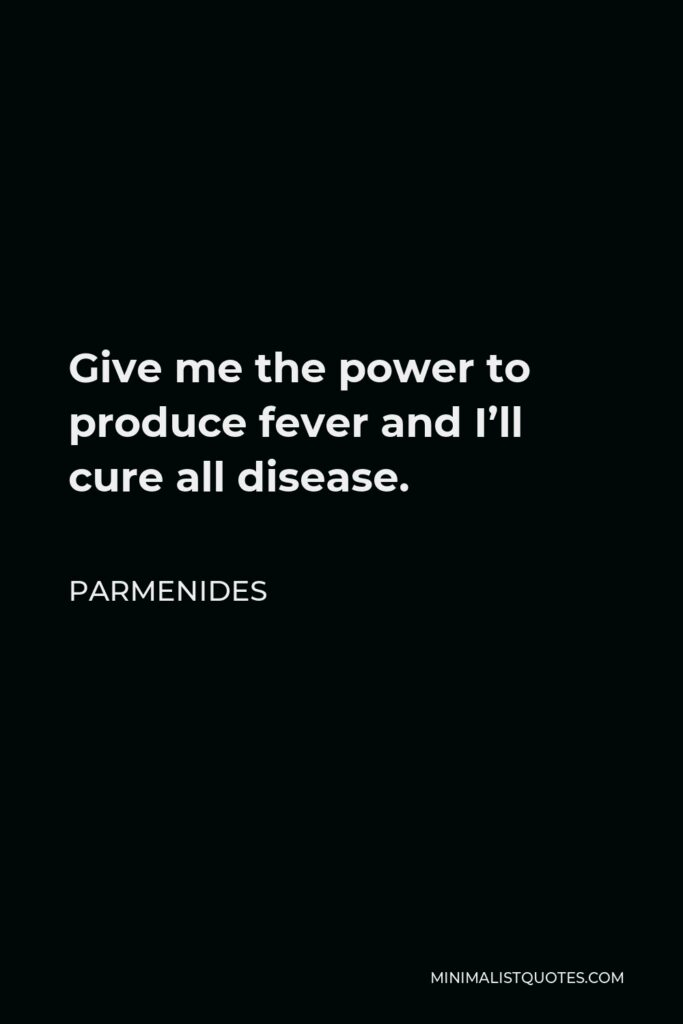 Parmenides Quote - Give me the power to produce fever and I'll cure all disease.