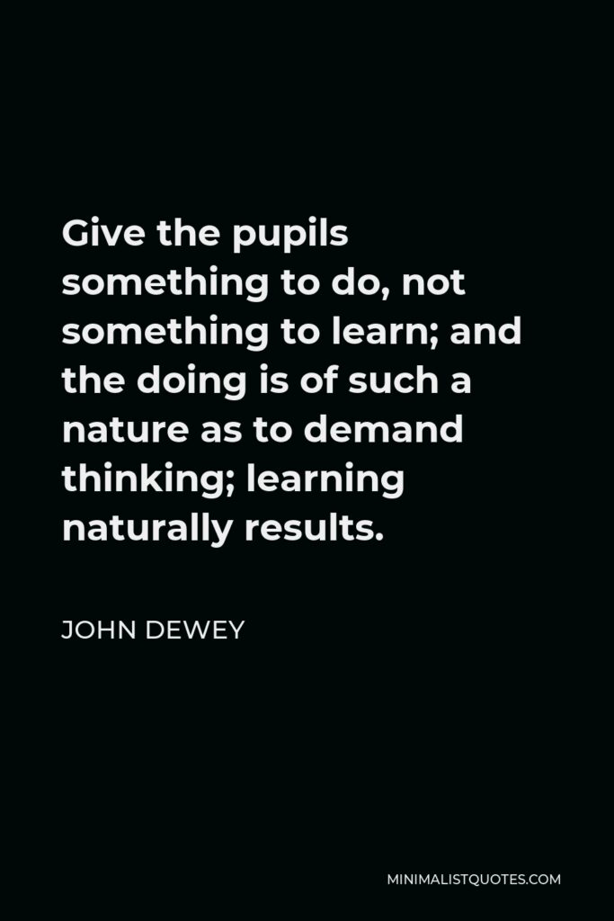 John Dewey Quote - Give the pupils something to do, not something to learn; and the doing is of such a nature as to demand thinking; learning naturally results.