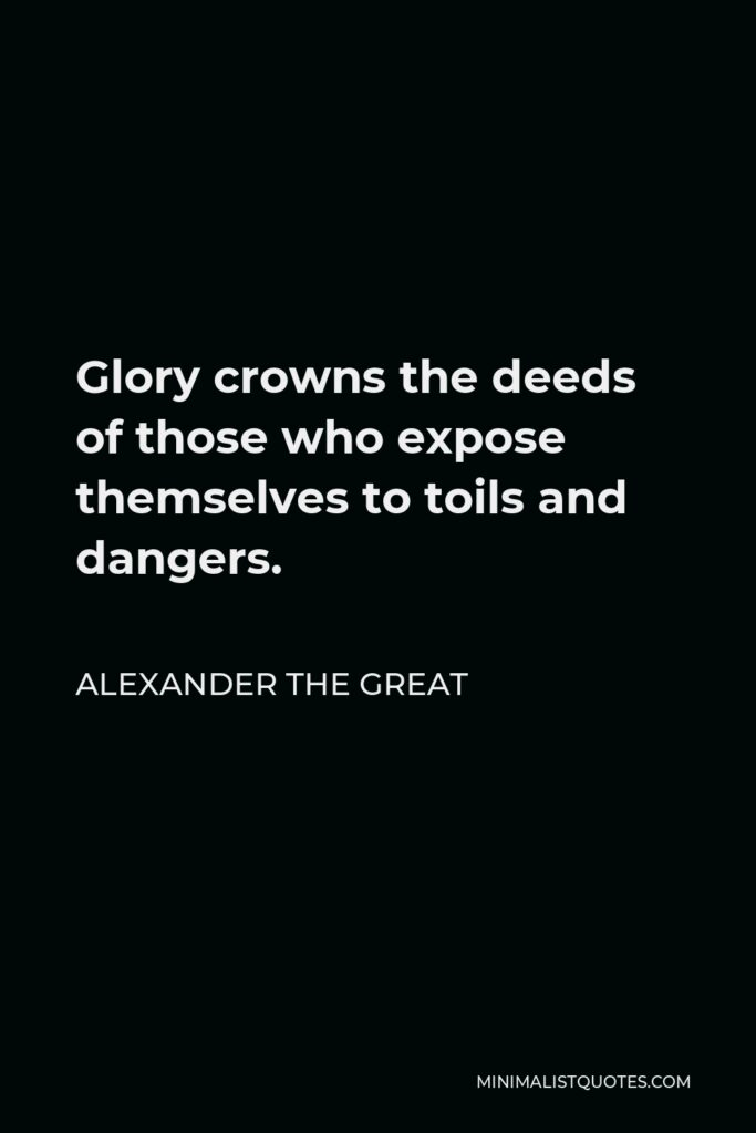 Alexander The Great Quote - Glory crowns the deeds of those who expose themselves to toils and dangers.