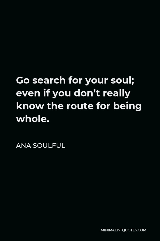 Ana Soulful Quote - Go search for your soul; even if you don't really know the route for being whole.