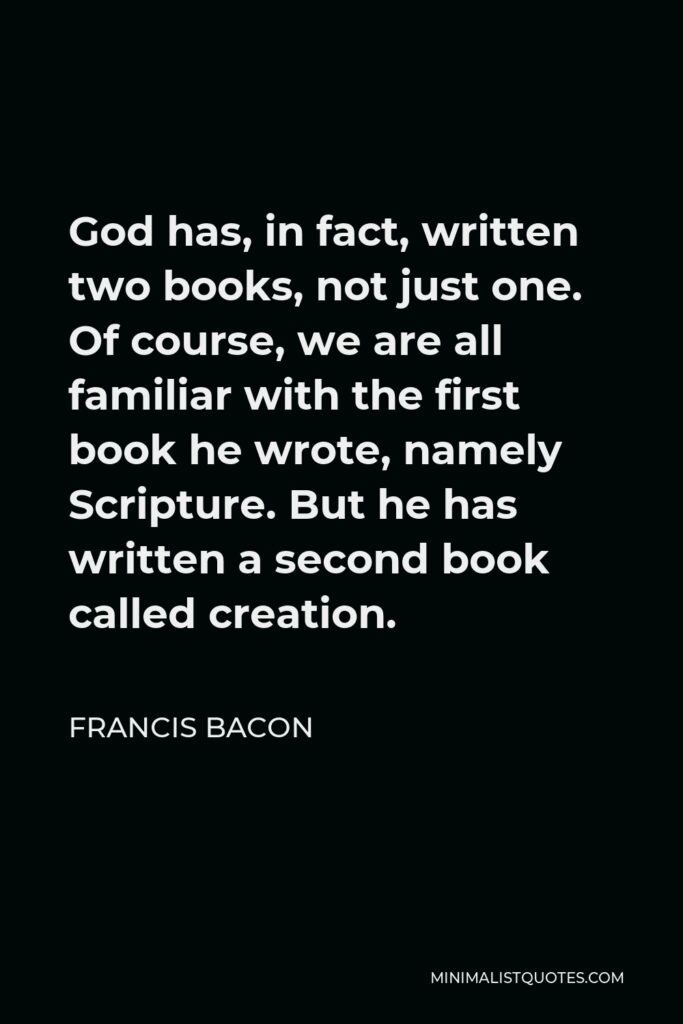 Francis Bacon Quote - God has, in fact, written two books, not just one. Of course, we are all familiar with the first book he wrote, namely Scripture. But he has written a second book called creation.