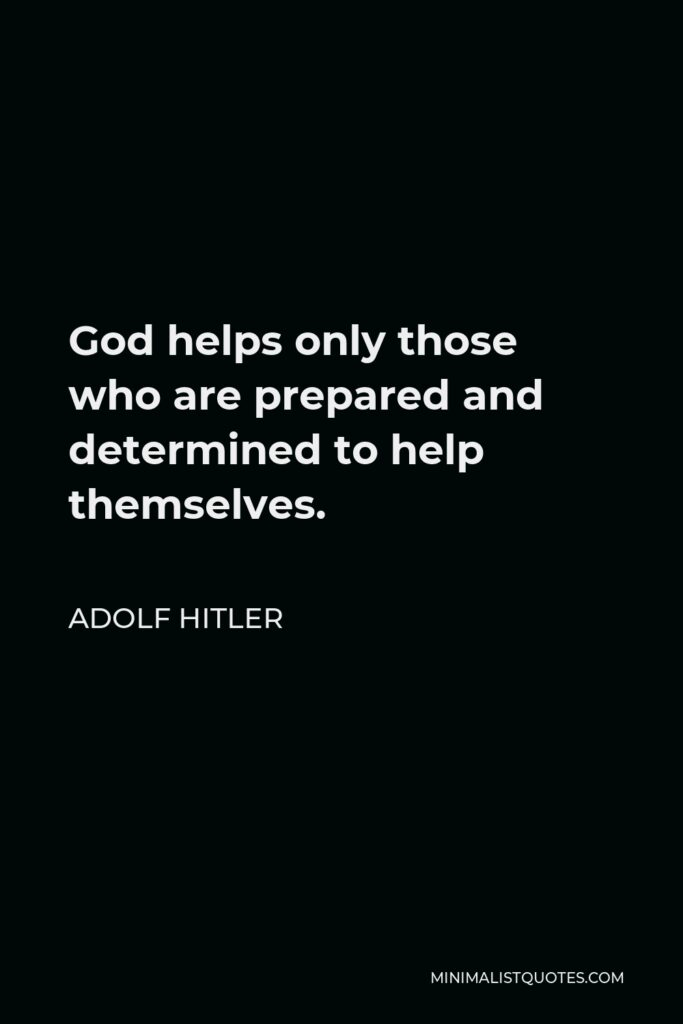 Adolf Hitler Quote - God helps only those who are prepared and determined to help themselves.