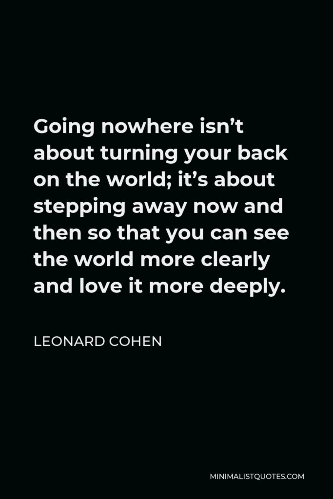 Leonard Cohen Quote - Going nowhere isn't about turning your back on the world; it's about stepping away now and then so that you can see the world more clearly and love it more deeply.