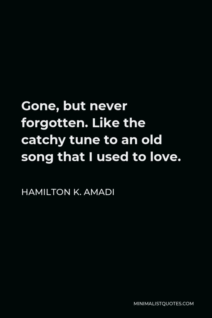 Hamilton K. Amadi Quote - Gone, but never forgotten. Like the catchy tune to an old song that I used to love.