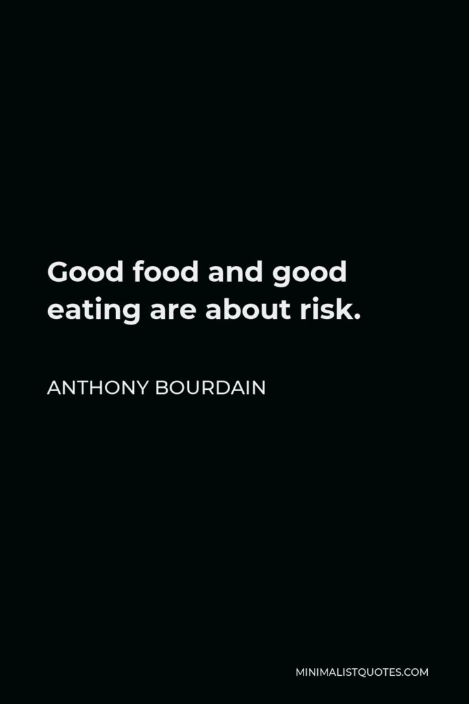 Anthony Bourdain Quote - Good food and good eating are about risk.