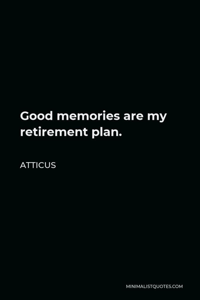 Atticus Quote - Good memories are my retirement plan.