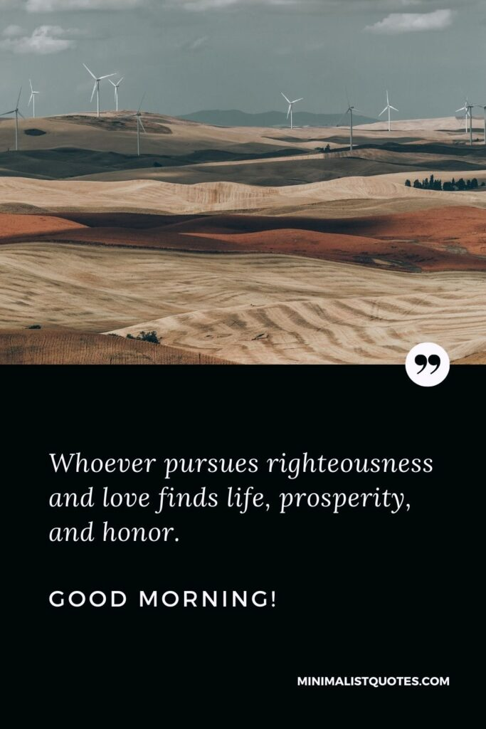 Good morning bible quotes: Whoever pursues righteousness and love finds life, prosperity, and honor. Good Morning!