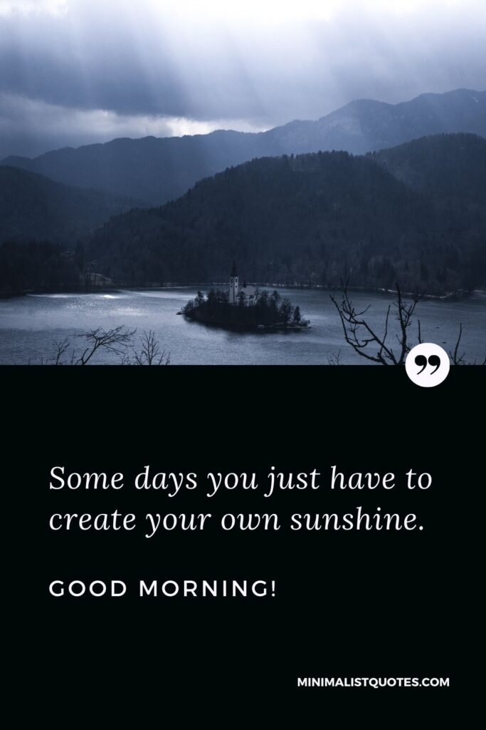 Good morning blessings quote & message: Some days you just have to create your own sunshine. Good Morning!