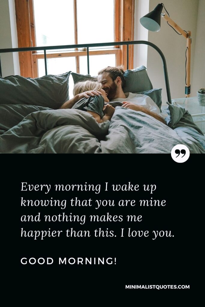 Good Morning I Love You Quote & Message: Every morning I wake up knowing that you are mine and nothing makes me happier than this. I love you. Good Morning!