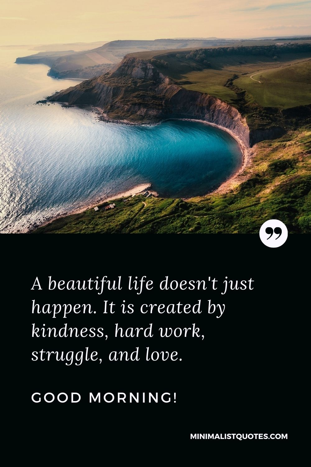 Good morning life quote: A beautiful life doesn't just happen. It is created by kindness, hardwork, struggle, and love. Good Morning!