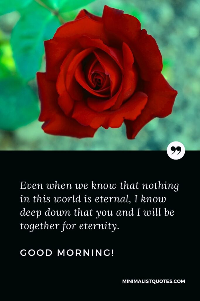 Good morning love messages for him: Even when we know that nothing in this world is eternal, I know deep down that you and I will be together for eternity. Good Morning!