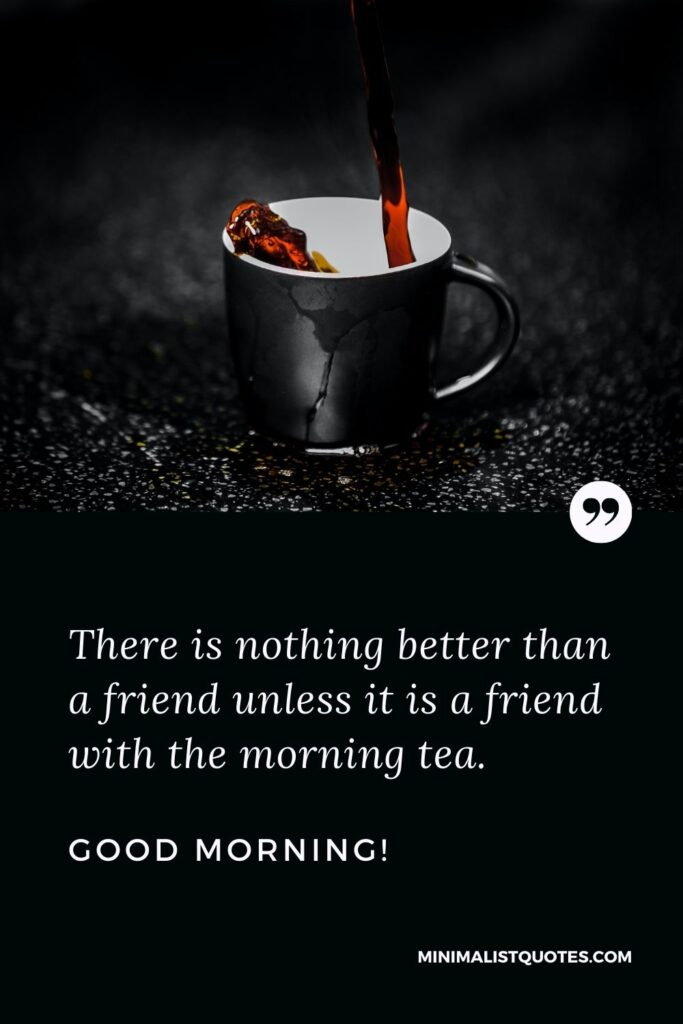 Good morning message to a friend: There is nothing better than a friend unless it is a friend withthe morning tea. Good Morning!