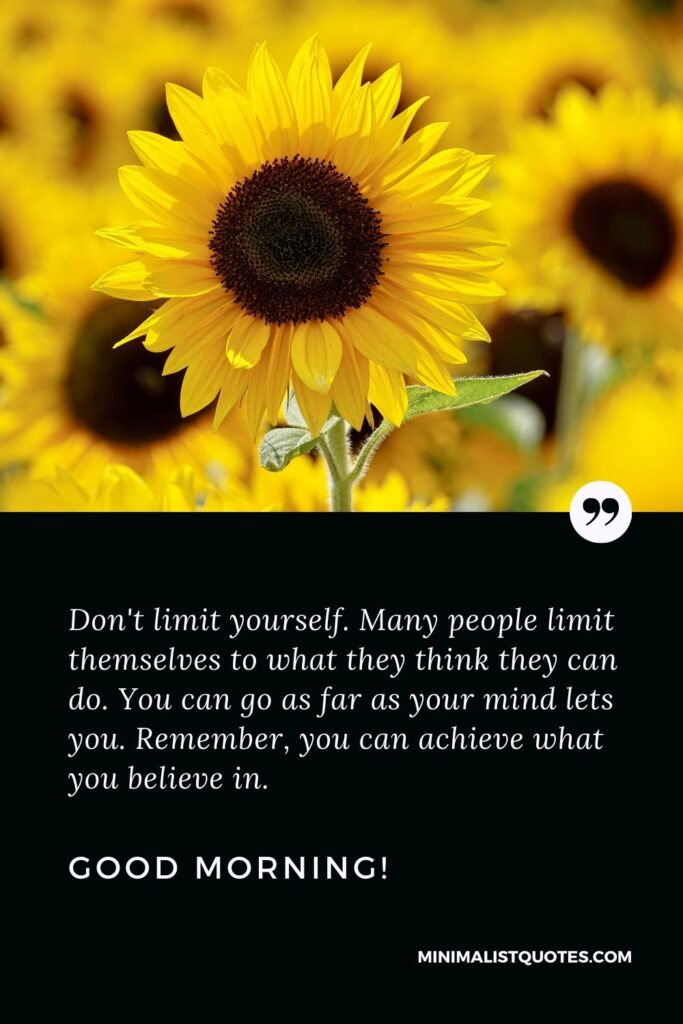 Good morning motivational quote: Don't limit yourself. Many people limit themselves to what they think they can do. You can go as far as your mind lets you. Remember, you can achieve what you believe in. Good Morning!