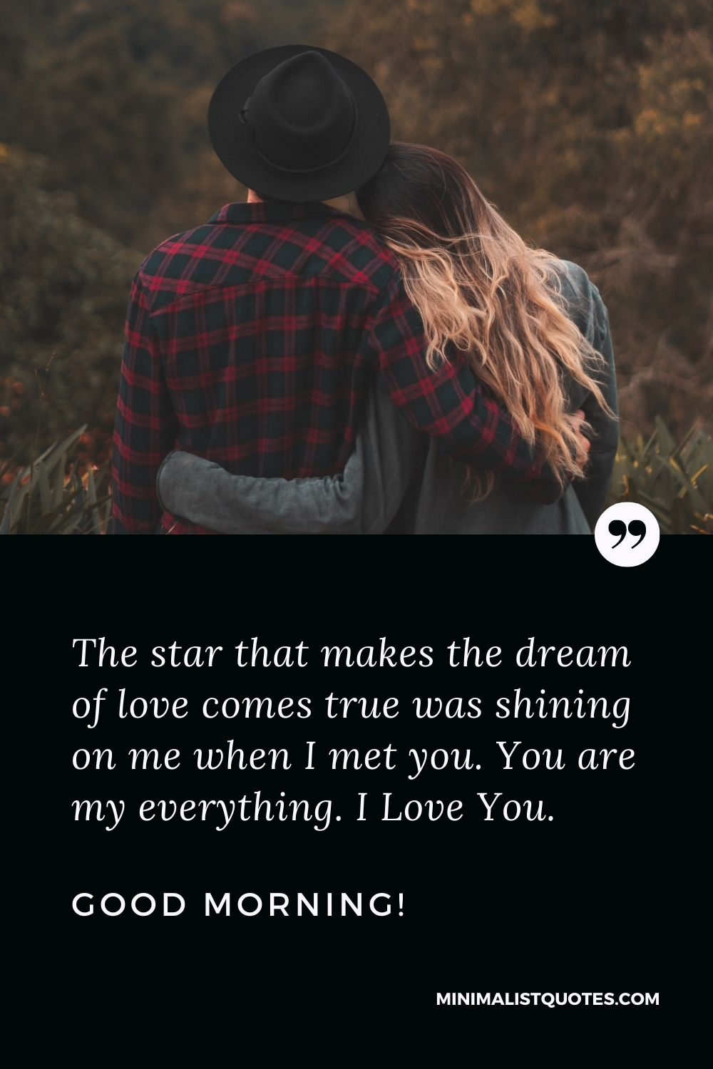 Good morning my love quotes: The star that makes the dream of love comes true was shining on me when I met you. You are my everything. I Love You. Good Morning!