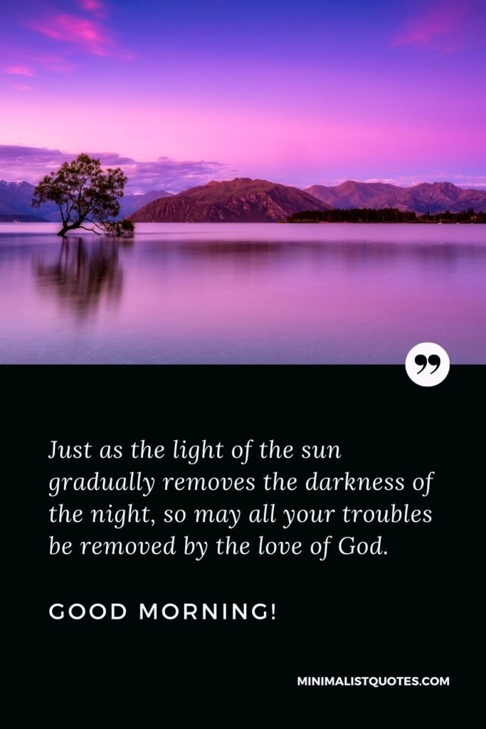 Good morning prayer messages: Just as the light of the sun gradually removes the darkness of the night, so may all your troubles be removed by the love of God. Good Morning!