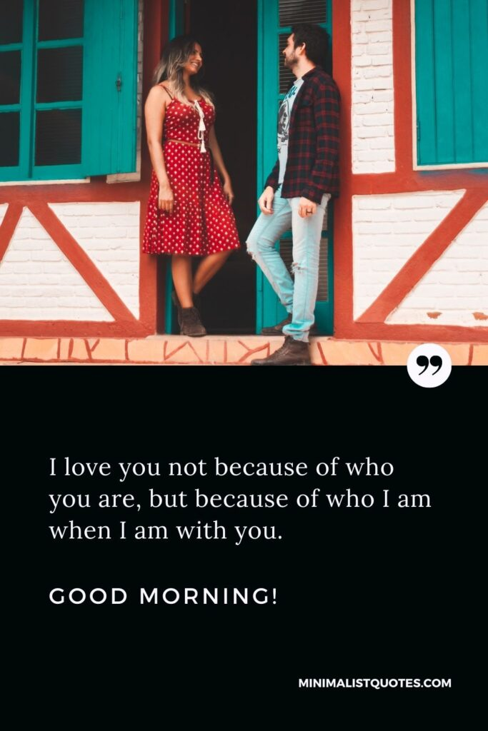Good morning quotes for girlfriend: I love you not because of who you are, but because of who I am when I am with you. Good Morning!