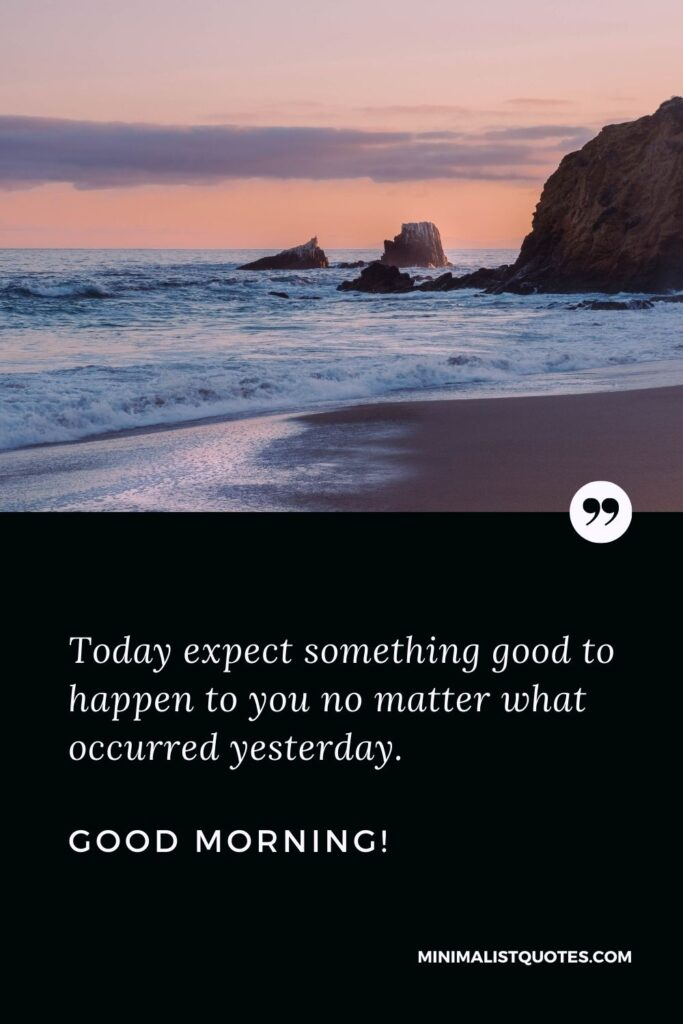 Good Morning Quote: Today expect something good to happen to you no matter what occurred yesterday. Good Morning!