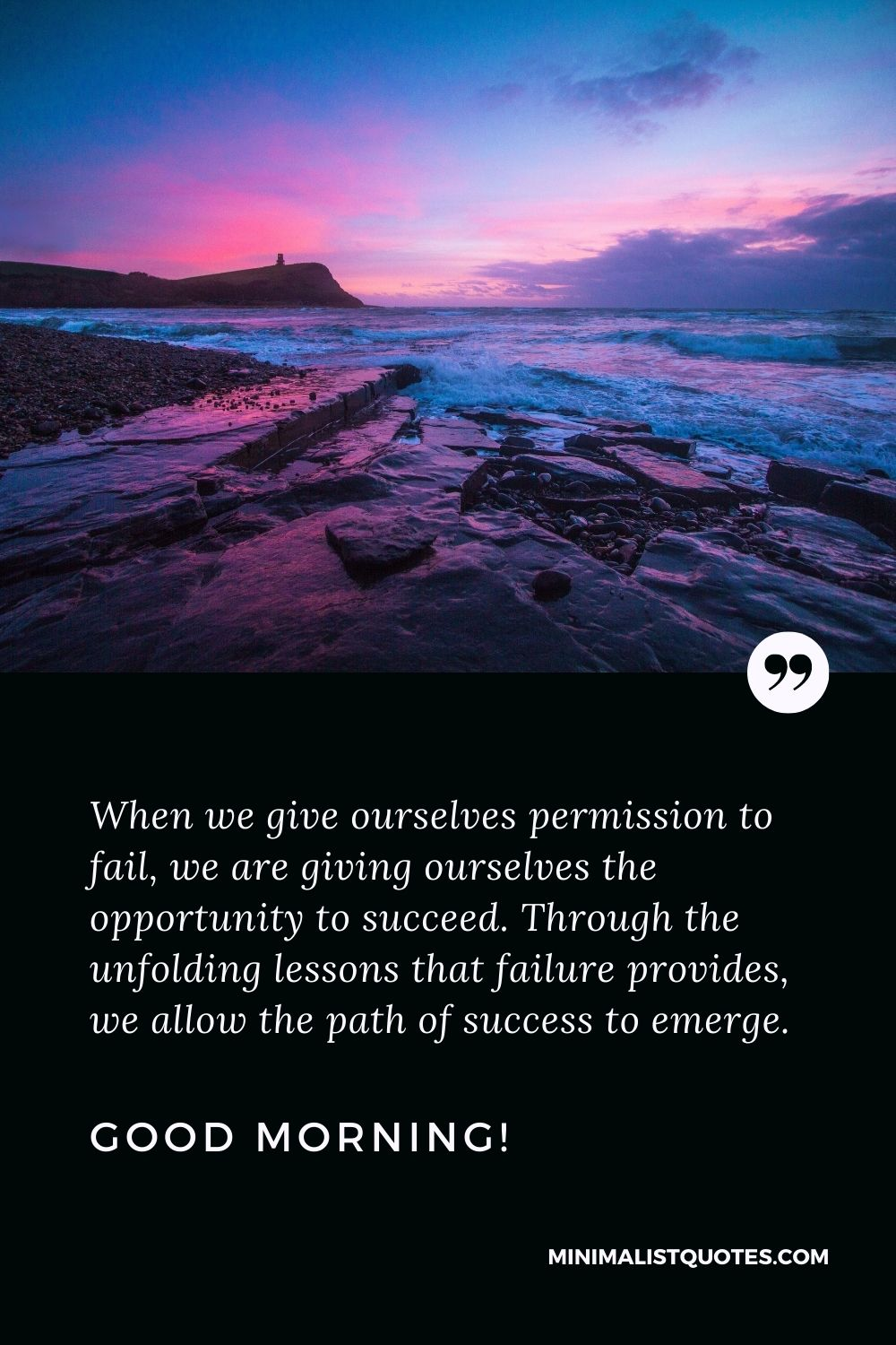 Good Morning Quote, Wish & Message With Image: When we give ourselves permission to fail, we are giving ourselves the opportunity to succeed. Through the unfolding lessons that failure provides, we allow the path of success to emerge. Good Morning!