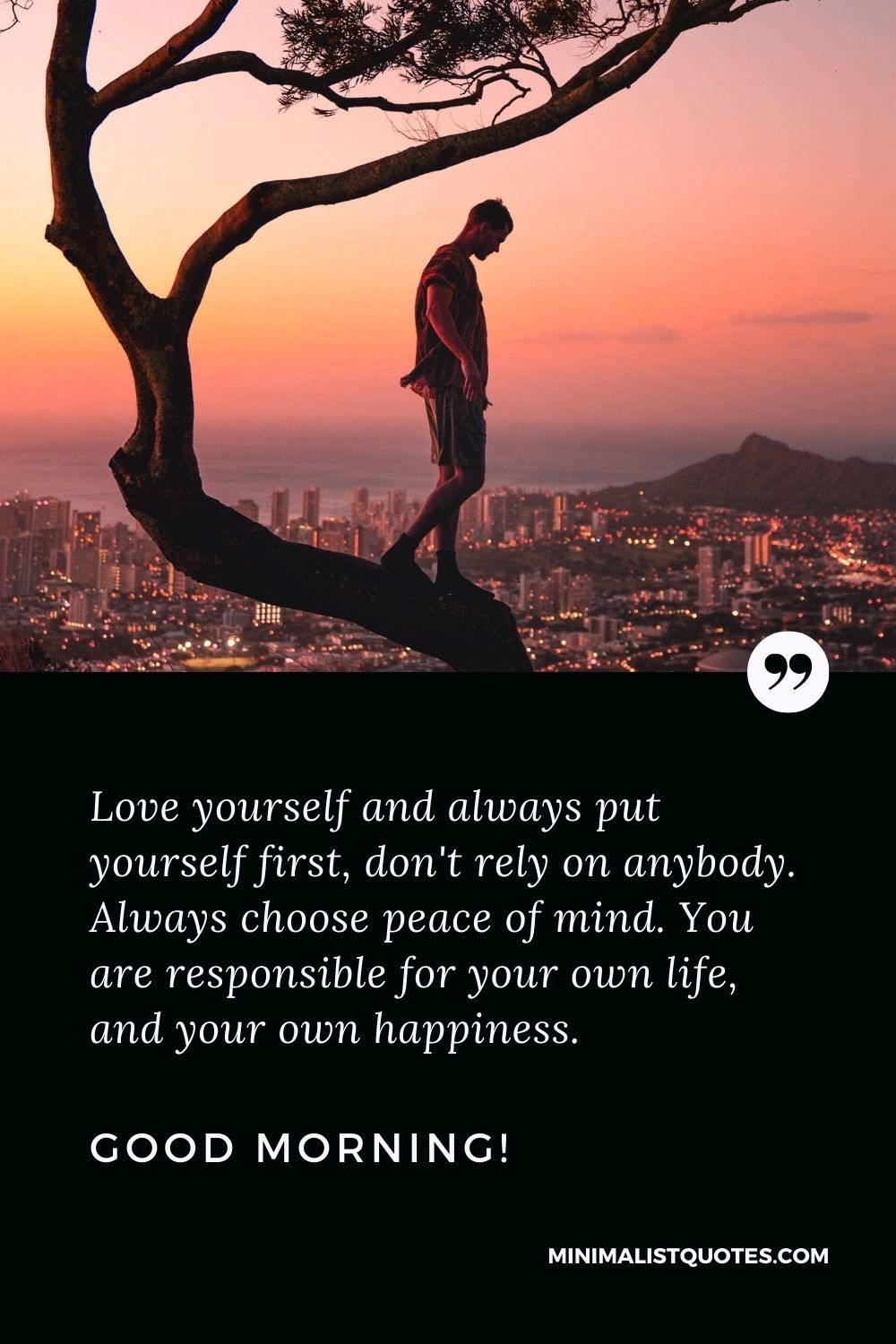Good Morning Quote, Wish & Message With Image: Love yourself and always put yourself first, don't rely on anybody. Always choose peace of mind. You are responsible for your own life, and your own happiness. Good Morning!