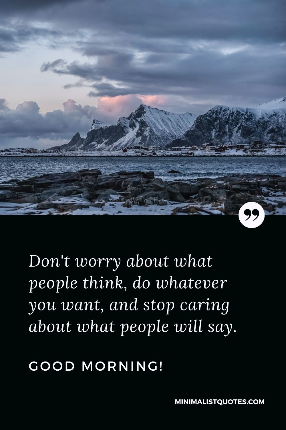 Good Morning Quote, Wish & Message With Image: Don't worry about what people think, do whatever you want, and stop caring about what people will say. Good Morning!