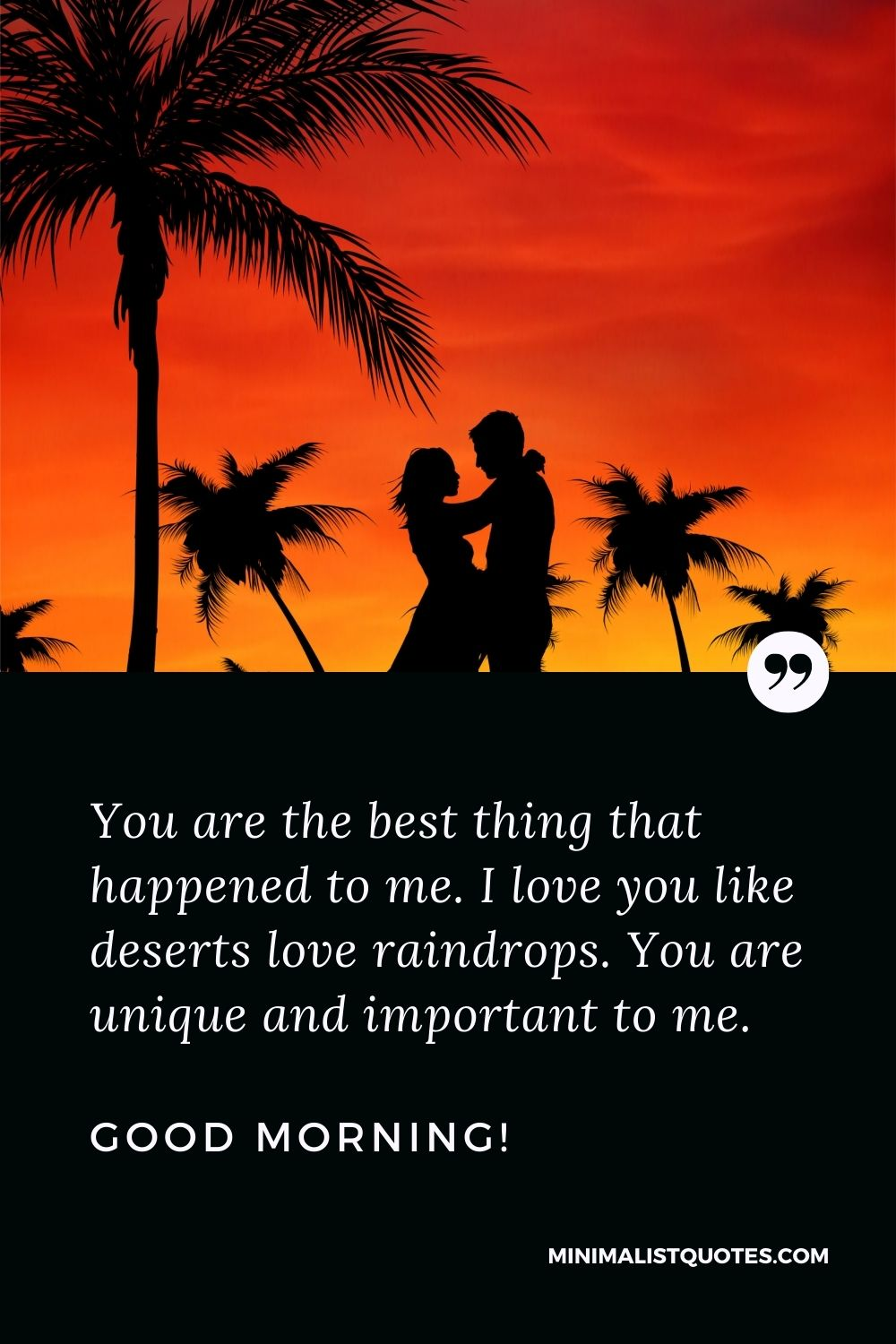 Good morning text messages for him: You are the best thing that happened to me. I love you like deserts love raindrops. You are unique and important to me. Good Morning!