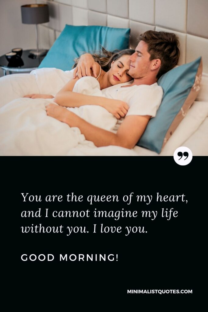 Good Morning Quote & Message For Wife: You are the queen of my heart, and I cannot imagine my life without you. I love you. Good Morning!