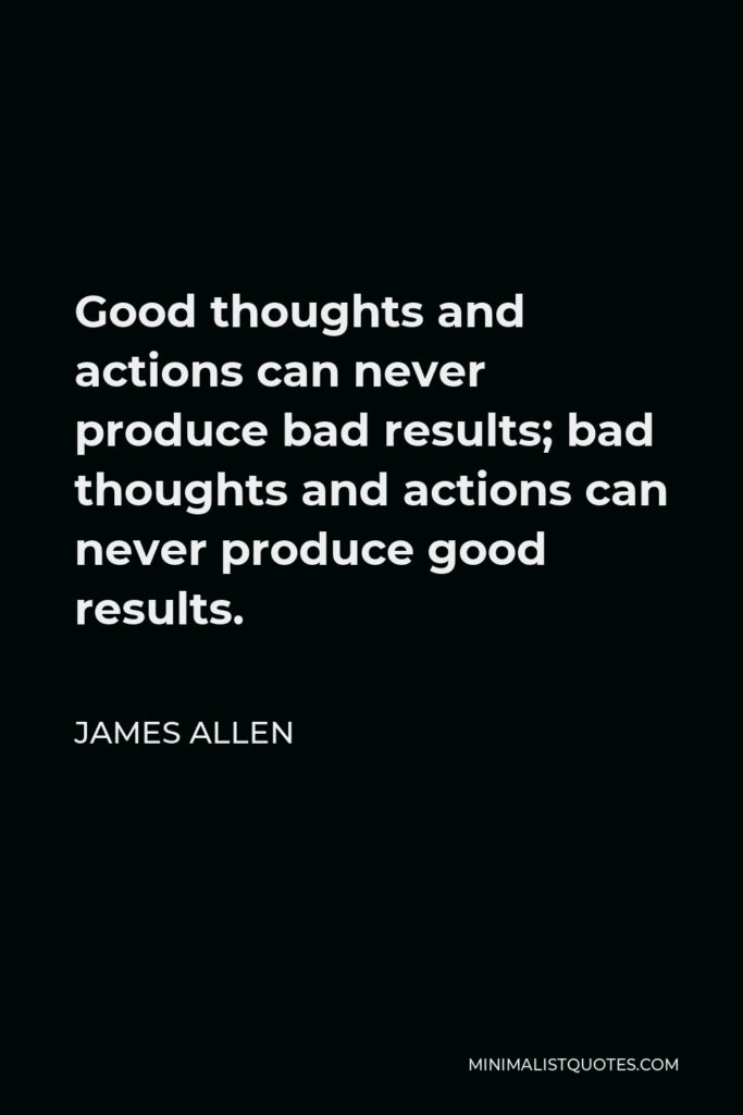 James Allen Quote - Good thoughts and actions can never produce bad results; bad thoughts and actions can never produce good results.