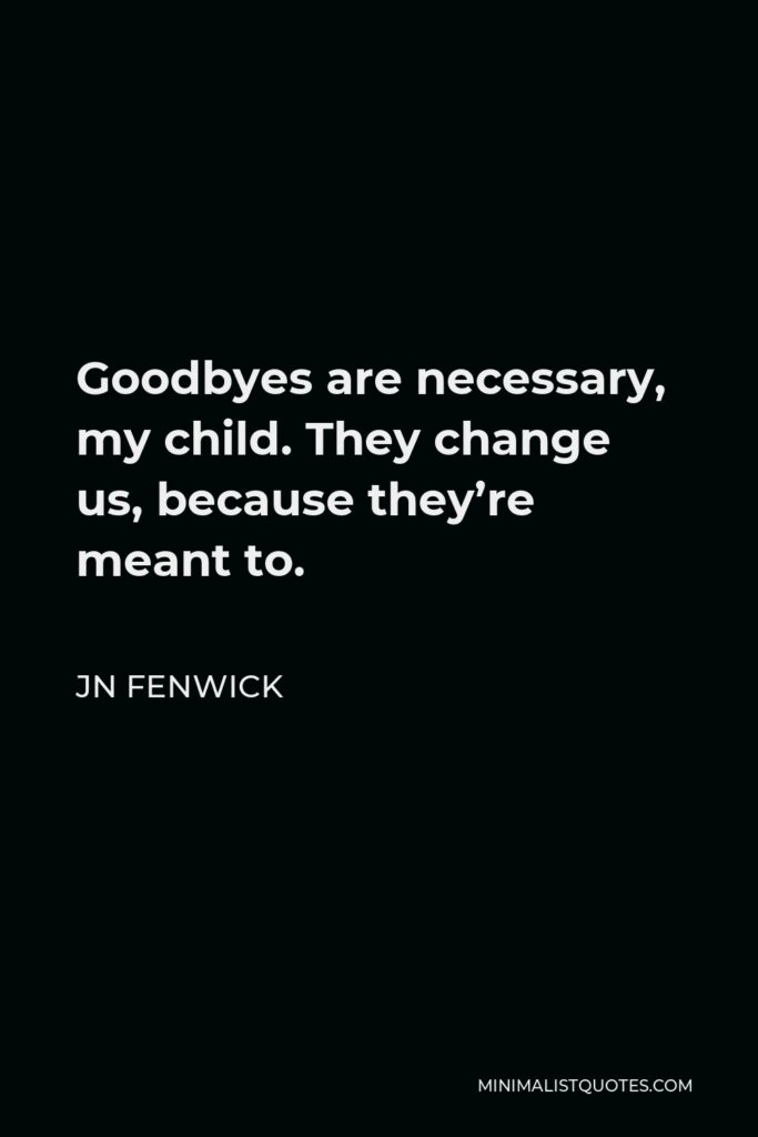 JN Fenwick Quote - Goodbyes are necessary, my child. They change us, because they're meant to.