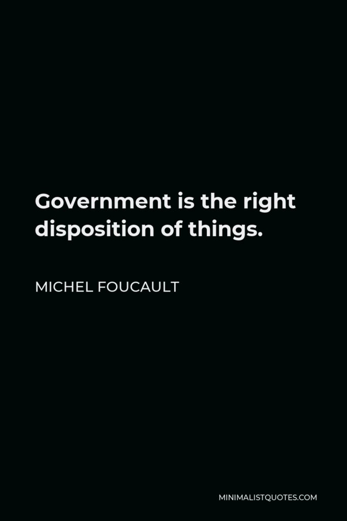Michel Foucault Quote - Government is the right disposition of things.