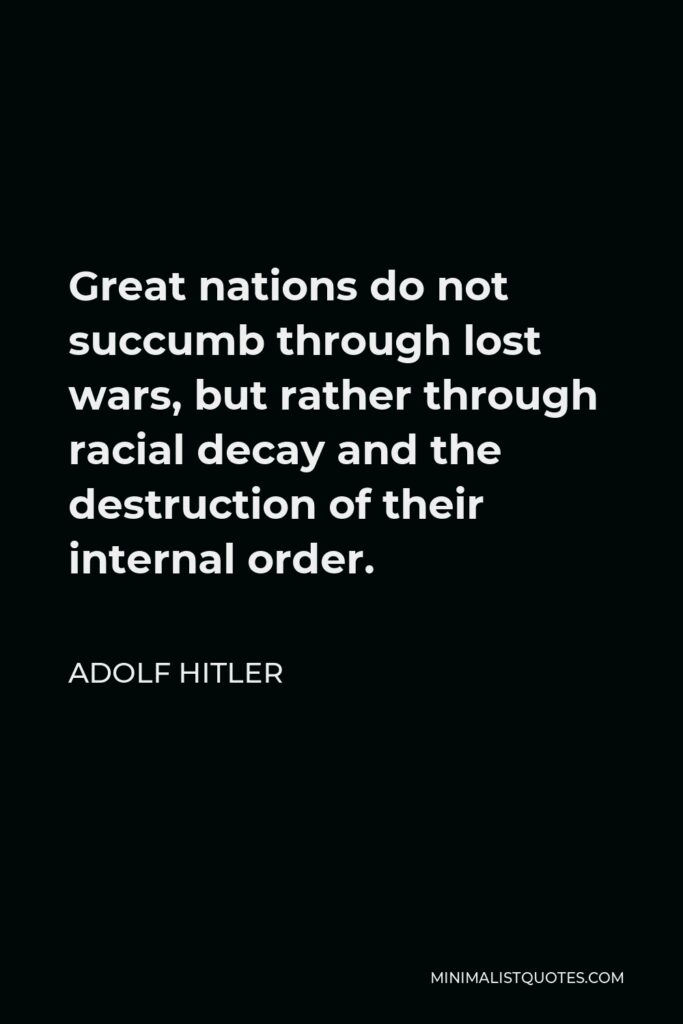 Adolf Hitler Quote - Great nations do not succumb through lost wars, but rather through racial decay and the destruction of their internal order.