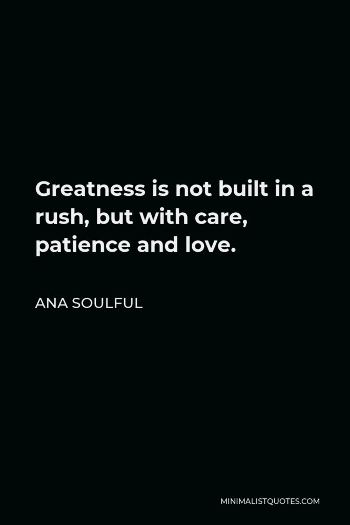 Ana Soulful Quote - Greatness is not built in a rush, but with care, patience and love.