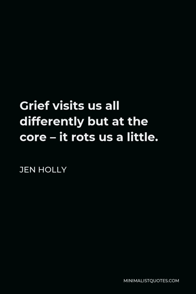 Jen Holly Quote - Grief visits us all differently but at the core – it rots us a little.