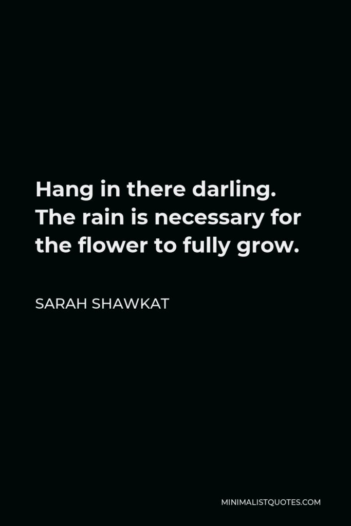 Sarah Shawkat Quote - Hang in there darling. The rain is necessary for the flower to fully grow.