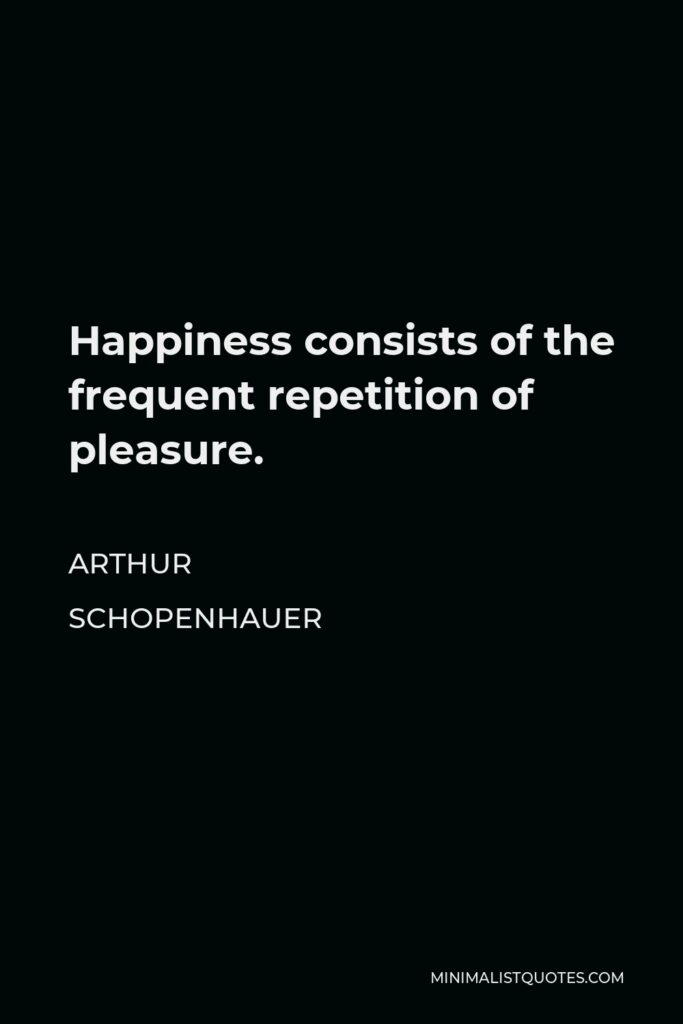 Arthur Schopenhauer Quote - Happiness consists of the frequent repetition of pleasure.