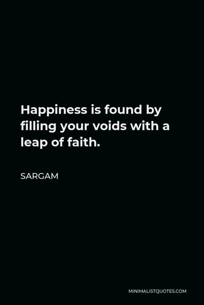 Sargam Quote - Happiness is found by filling your voids with a leap of faith.