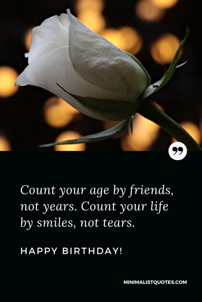 Happy birthday dear friend quote: Count your age by friends, not years. Count your life by smiles, not tears. Happy Birthday!