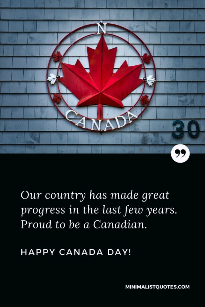 Happy Canada day quote: Our country has made great progress in the last few years. Proud to be a Canadian. Happy Canada Day!