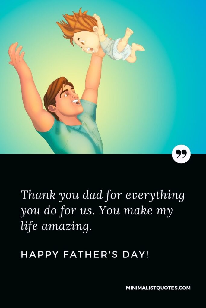 Father's Day Quote, Wish & Message With Image: Thank you dad for everything you do for us. You make my life amazing.Happy Fathers Day!