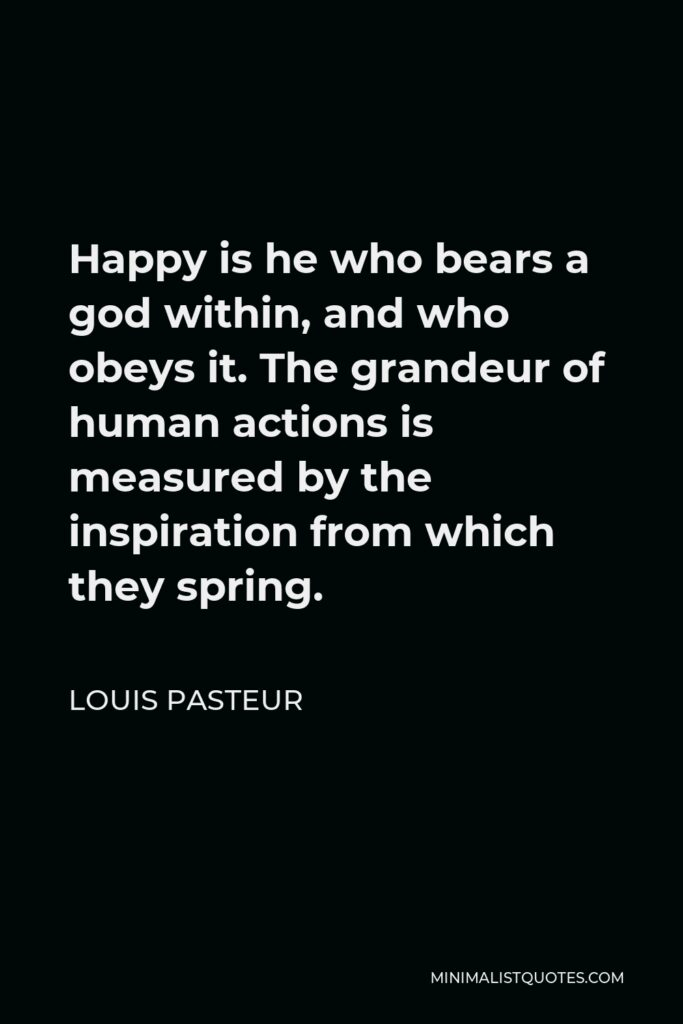 Louis Pasteur Quote - Happy is he who bears a god within, and who obeys it. The grandeur of human actions is measured by the inspiration from which they spring.