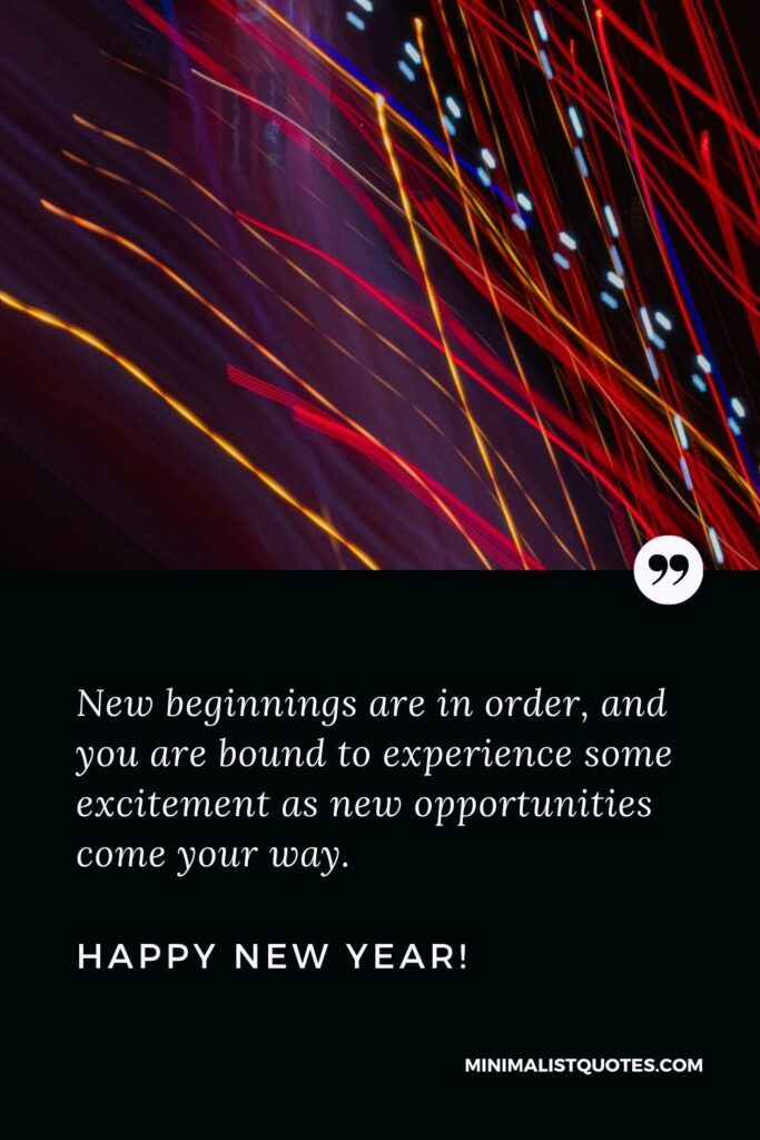 Happy new year blessings: New beginnings are in order, and you are bound to experience some excitement as new opportunities come your way. Happy New Year!